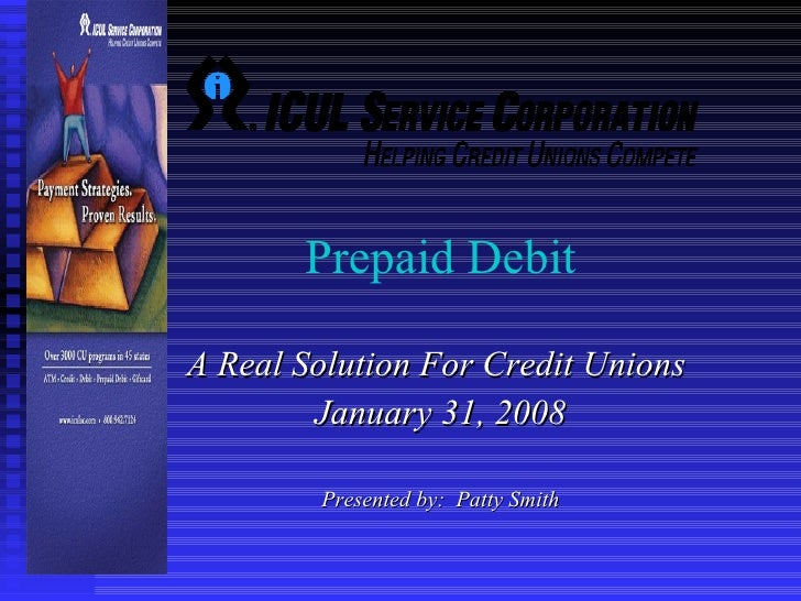 Prepaid Debit  A Real Solution For Credit Unions  January 31, 2008 Presented by:  Patty Smith