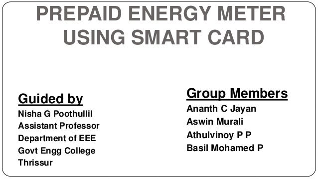 PREPAID ENERGY METER USING SMART CARD Guided by Nisha G Poothullil Assistant Professor Department of EEE Govt Engg College...
