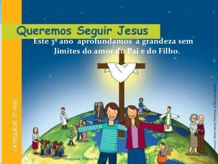 <ul><li>Este 3º ano  aprofundamos  a grandeza sem limites do amor do Pai e do Filho. </li></ul>catequista: Fátima Pereira
