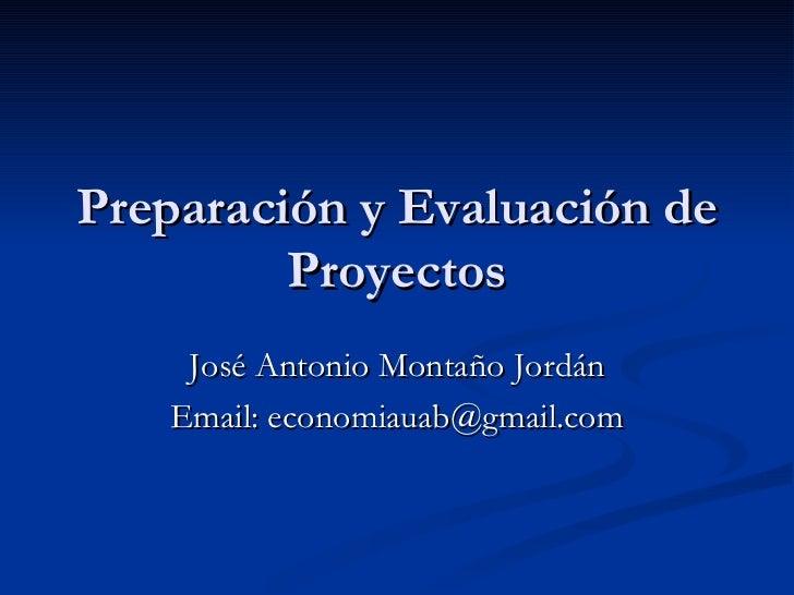 Preparación y Evaluación de Proyectos José Antonio Montaño Jordán Email: economiauab@gmail.com
