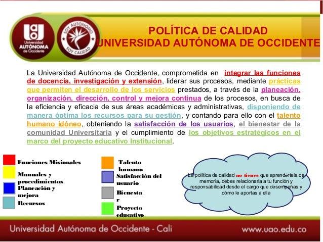 POLÍTICA DE CALIDAD UNIVERSIDAD AUTÓNOMA DE OCCIDENTE La Universidad Autónoma de Occidente, comprometida en integrar las f...