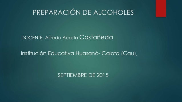 PREPARACIÓN DE ALCOHOLES SEPTIEMBRE DE 2015 DOCENTE: Alfredo Acosta Castañeda Institución Educativa Huasanó- Caloto (Cau),