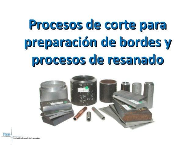 Procesos de corte paraProcesos de corte para preparación de bordes ypreparación de bordes y procesos de resanadoprocesos d...