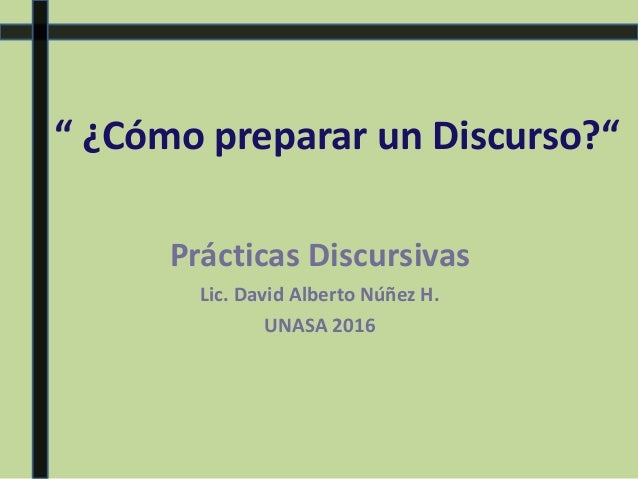 """"""" ¿Cómo preparar un Discurso?"""" Prácticas Discursivas Lic. David Alberto Núñez H. UNASA 2016"""