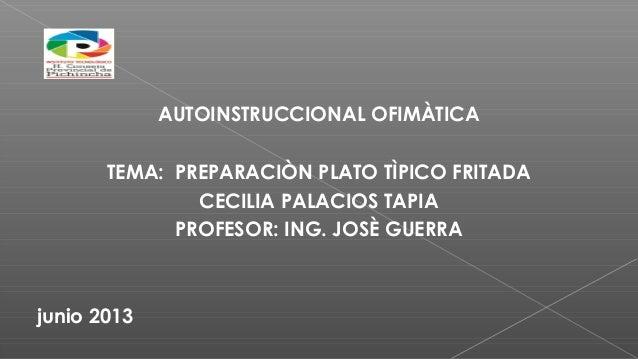 AUTOINSTRUCCIONAL OFIMÀTICA TEMA: PREPARACIÒN PLATO TÌPICO FRITADA CECILIA PALACIOS TAPIA PROFESOR: ING. JOSÈ GUERRA junio...