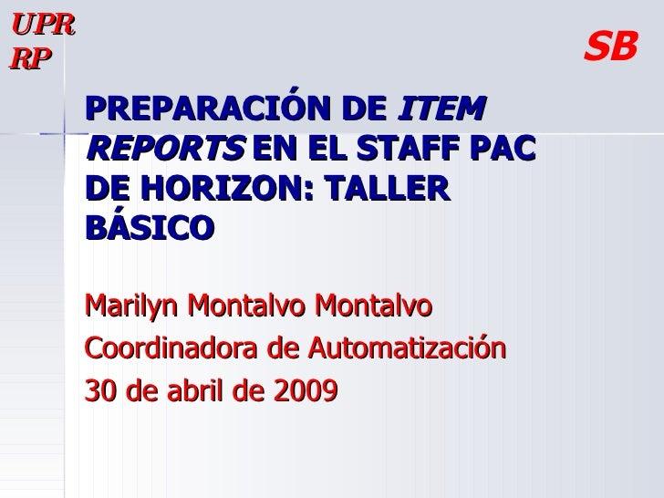 PREPARACIÓN DE  ITEM REPORTS  EN EL STAFF PAC DE HORIZON: TALLER BÁSICO  Marilyn Montalvo Montalvo Coordinadora de Automat...