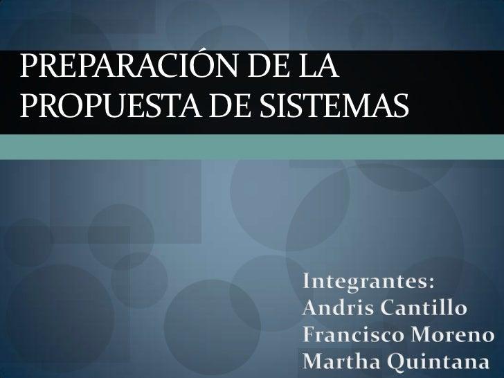 Preparación de la propuesta de sistemas<br />Integrantes:<br />AndrisCantillo<br />Francisco Moreno<br />Martha Quintana<b...