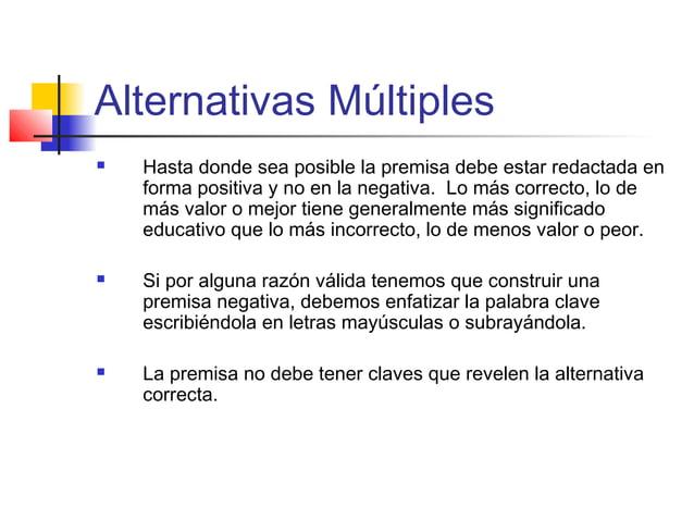 Alternativas Múltiples  Hasta donde sea posible la premisa debe estar redactada en forma positiva y no en la negativa. Lo...