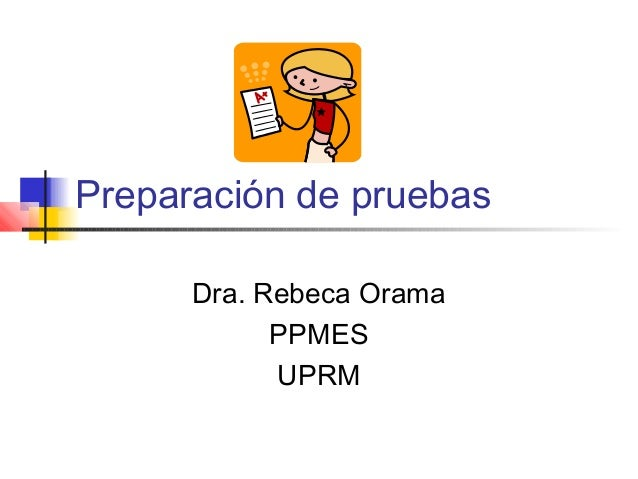 Preparación de pruebas Dra. Rebeca Orama PPMES UPRM