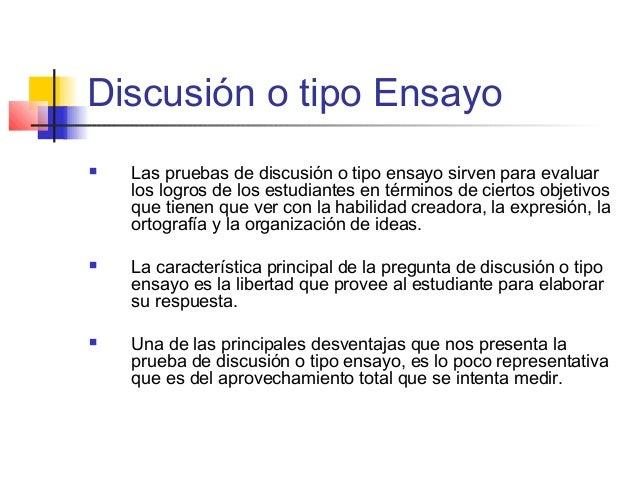Discusión o tipo Ensayo  Las pruebas de discusión o tipo ensayo sirven para evaluar los logros de los estudiantes en térm...