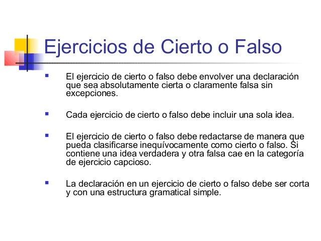 Ejercicios de Cierto o Falso  El ejercicio de cierto o falso debe envolver una declaración que sea absolutamente cierta o...