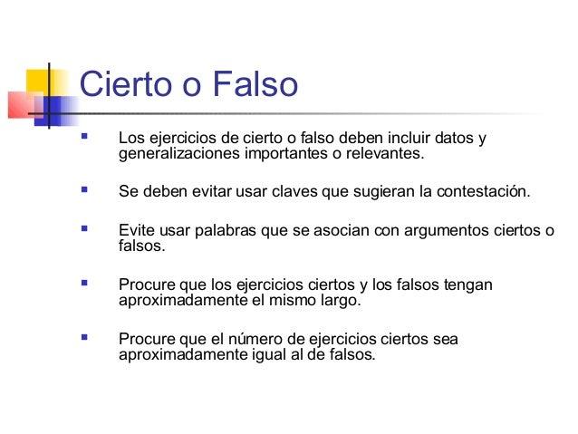Cierto o Falso  Los ejercicios de cierto o falso deben incluir datos y generalizaciones importantes o relevantes.  Se de...