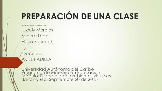 PREPARACIÓN DE UNA CLASE Presentado por las estudiantes: Lucely Morales Sandra León Eloisa Saumeth Docente: ARIEL PADILLA ...
