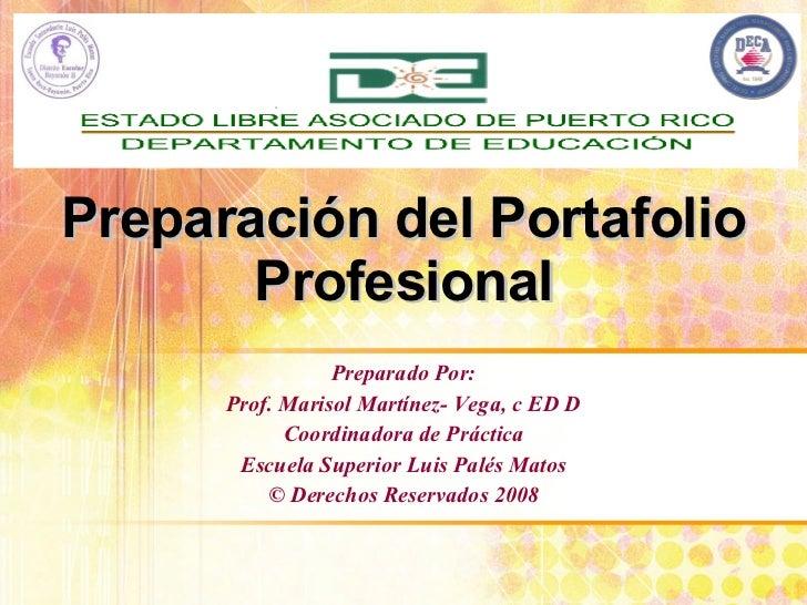 Preparación del Portafolio Profesional Preparado Por: Prof. Marisol Martínez- Vega, c ED D Coordinadora de Práctica Escuel...