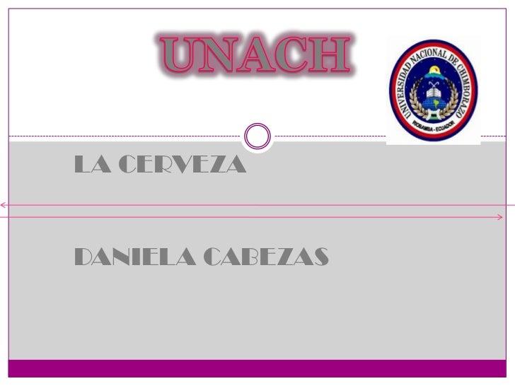 UNACH<br />LA CERVEZA<br />DANIELA CABEZAS <br />