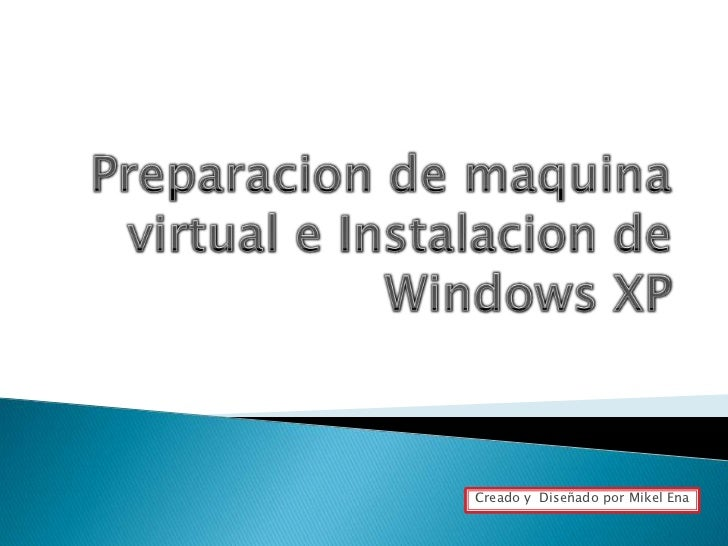 Preparacion de maquina virtual e Instalacion de Windows XP<br />Creado y  Diseñado por Mikel Ena<br />