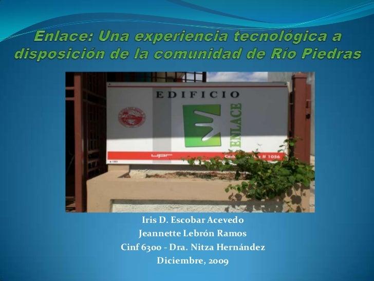 Enlace: Una experiencia tecnológica a disposición de la comunidad de Río Piedras<br />Iris D. Escobar Acevedo<br />Jeannet...
