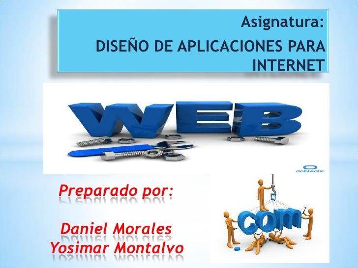 Asignatura:     DISEÑO DE APLICACIONES PARA                        INTERNET Preparado por: Daniel MoralesYosimar Montalvo