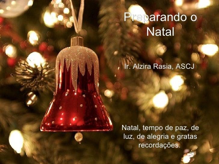 Preparando o Natal Ir. Alzira Rasia, ASCJ Natal, tempo de paz, de luz, de alegria e gratas recordações.
