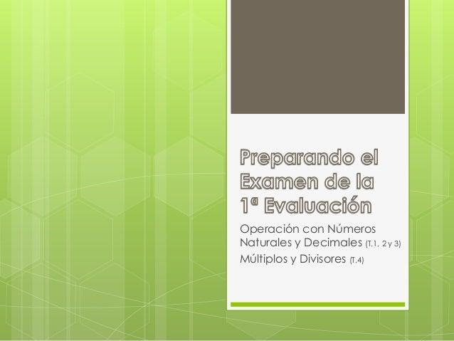Operación con Números Naturales y Decimales (T.1, 2 y 3) Múltiplos y Divisores (T.4)