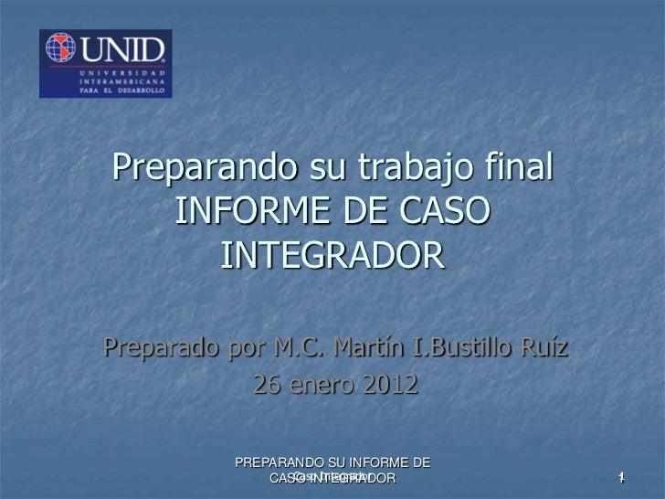 Preparando su trabajo final   INFORME DE CASO      INTEGRADORPreparado por M.C. Martín I.Bustillo Ruíz            26 enero...