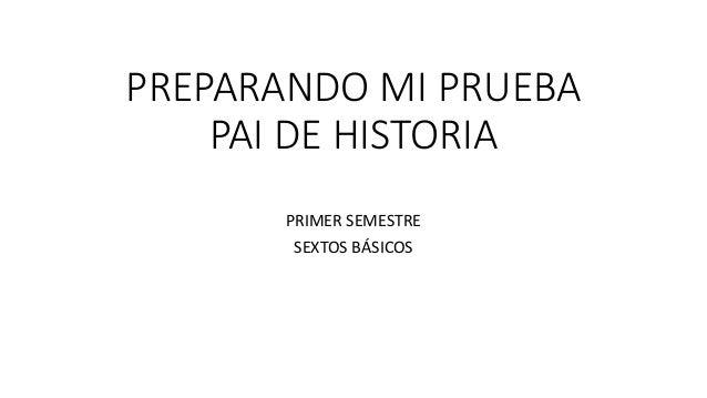 PREPARANDO MI PRUEBA PAI DE HISTORIA PRIMER SEMESTRE SEXTOS BÁSICOS