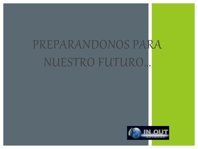 PREPARANDONOS PARA  NUESTRO FUTURO…