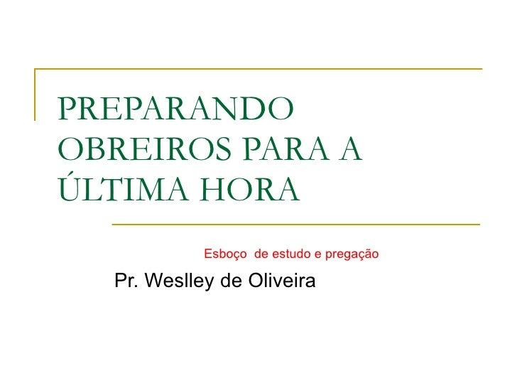 PREPARANDO OBREIROS PARA A ÚLTIMA HORA Pr. Weslley de Oliveira Esboço  de estudo e pregação
