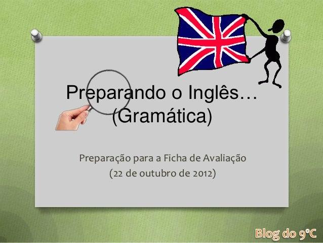 Preparando o Inglês…    (Gramática) Preparação para a Ficha de Avaliação       (22 de outubro de 2012)