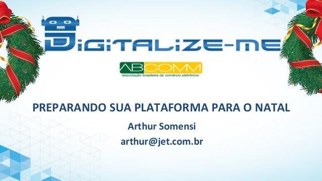 PREPARANDO SUA PLATAFORMA PARA O NATAL  Arthur Somensi  arthur@jet.com.br