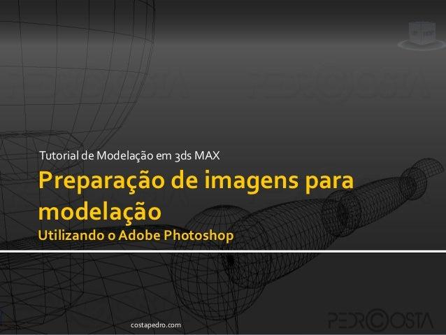 Tutorial de Modelação em 3ds MAXPreparação de imagens paramodelaçãoUtilizando o Adobe Photoshop                costapedro....