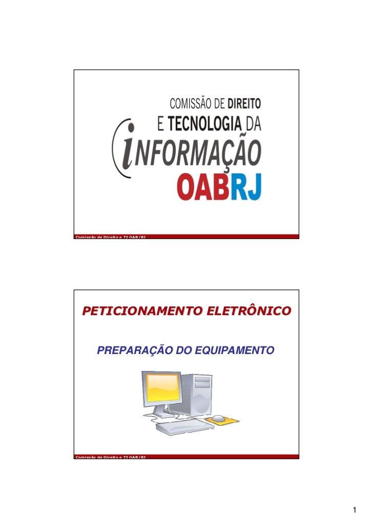 Comissão de Direito e TI OAB/RJ  PETICIONAMENTO ELETRÔNICO         PREPARAÇÃO DO EQUIPAMENTOComissão de Direito e TI OAB/R...