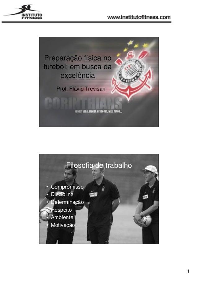 1  Preparação física no  futebol: em busca da  excelência  Prof. Flávio Trevisan  Filosofia de trabalho  • Compromisso  • ...