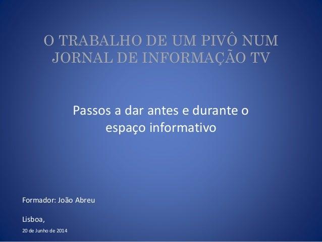 O TRABALHO DE UM PIVÔ NUM JORNAL DE INFORMAÇÃO TV Passos a dar antes e durante o espaço informativo 20 de Junho de 2014 Fo...