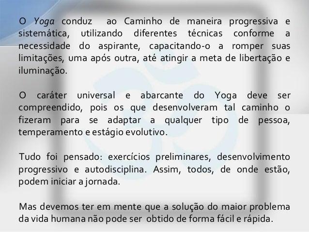 O Yoga conduz ao Caminho de maneira progressiva esistemática, utilizando diferentes técnicas conforme anecessidade do aspi...