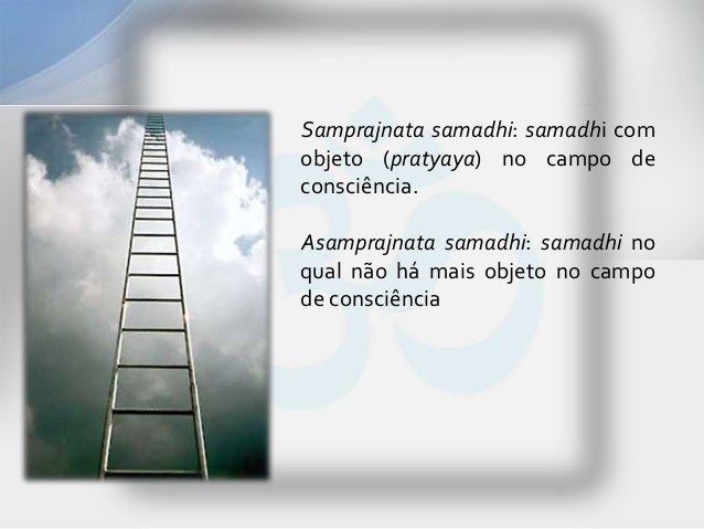 Samprajnata samadhi: samadhi comobjeto (pratyaya) no campo deconsciência.Asamprajnata samadhi: samadhi noqual não há mais ...