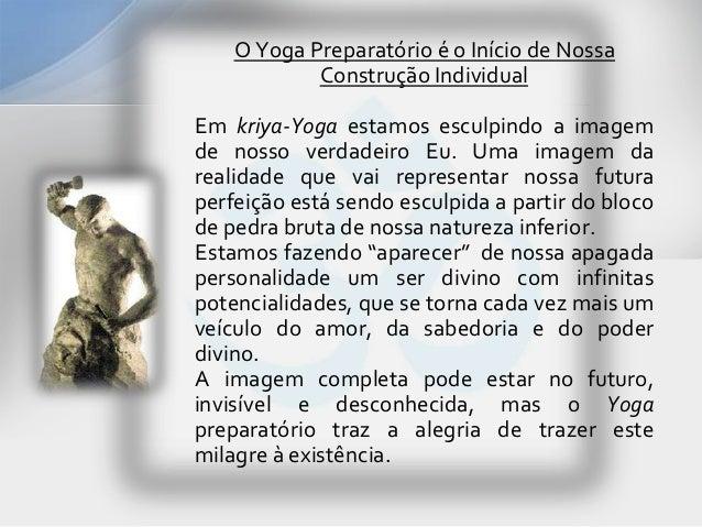 O Yoga Preparatório é o Início de Nossa            Construção IndividualEm kriya-Yoga estamos esculpindo a imagemde nosso ...