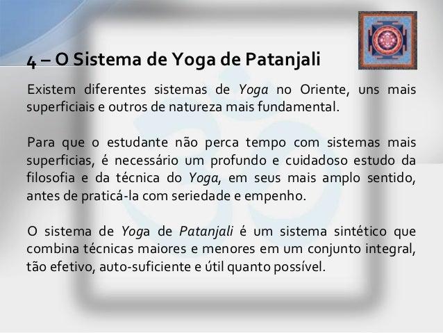 4 – O Sistema de Yoga de PatanjaliExistem diferentes sistemas de Yoga no Oriente, uns maissuperficiais e outros de naturez...