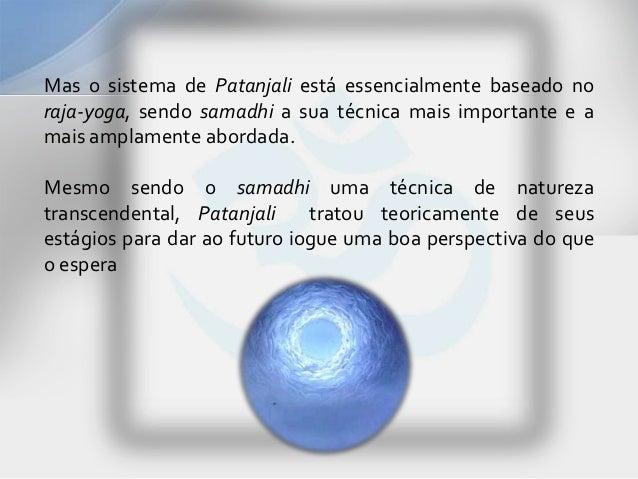 Mas o sistema de Patanjali está essencialmente baseado noraja-yoga, sendo samadhi a sua técnica mais importante e amais am...