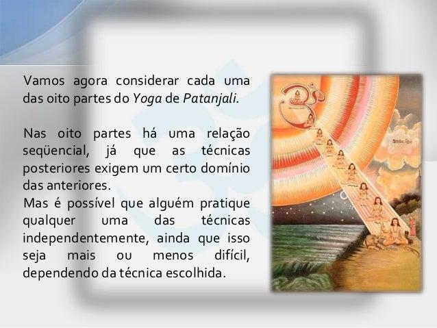 Vamos agora considerar cada umadas oito partes do Yoga de Patanjali.Nas oito partes há uma relaçãoseqüencial, já que as té...