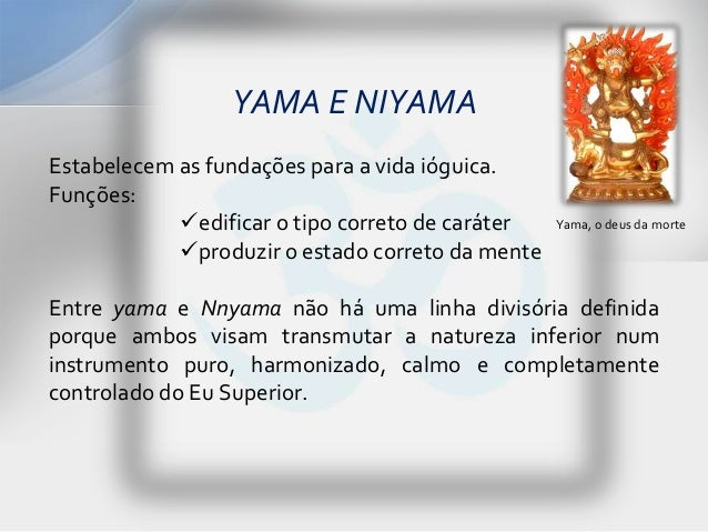 YAMA E NIYAMAEstabelecem as fundações para a vida ióguica.Funções:            edificar o tipo correto de caráter   Yama, ...