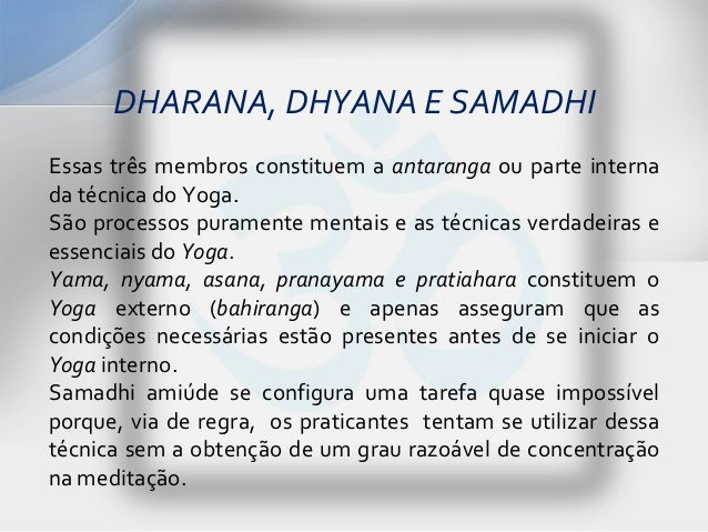 DHARANA, DHYANA E SAMADHIEssas três membros constituem a antaranga ou parte internada técnica do Yoga.São processos purame...