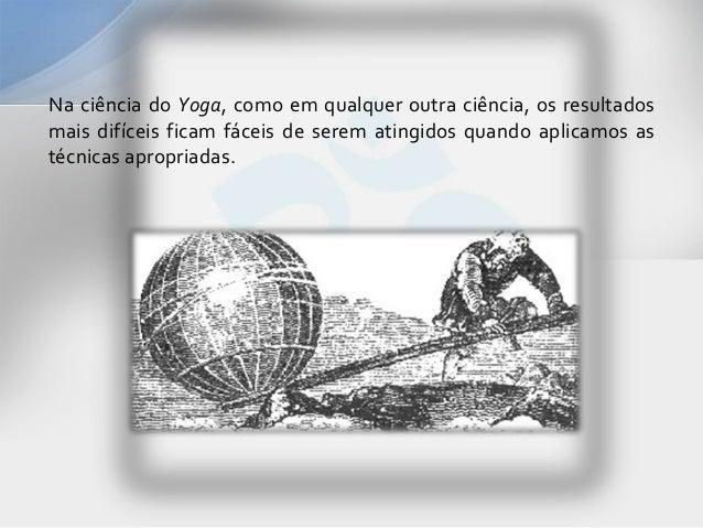 Na ciência do Yoga, como em qualquer outra ciência, os resultadosmais difíceis ficam fáceis de serem atingidos quando apli...