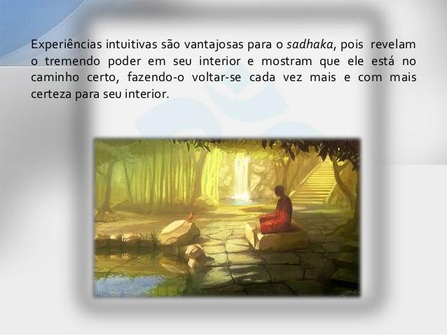Experiências intuitivas são vantajosas para o sadhaka, pois revelamo tremendo poder em seu interior e mostram que ele está...