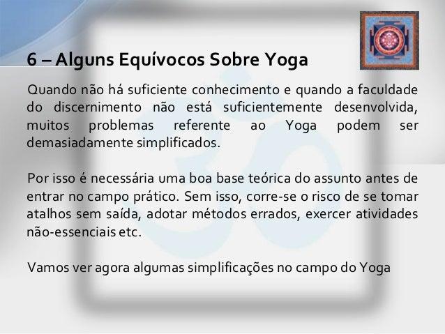 6 – Alguns Equívocos Sobre YogaQuando não há suficiente conhecimento e quando a faculdadedo discernimento não está suficie...