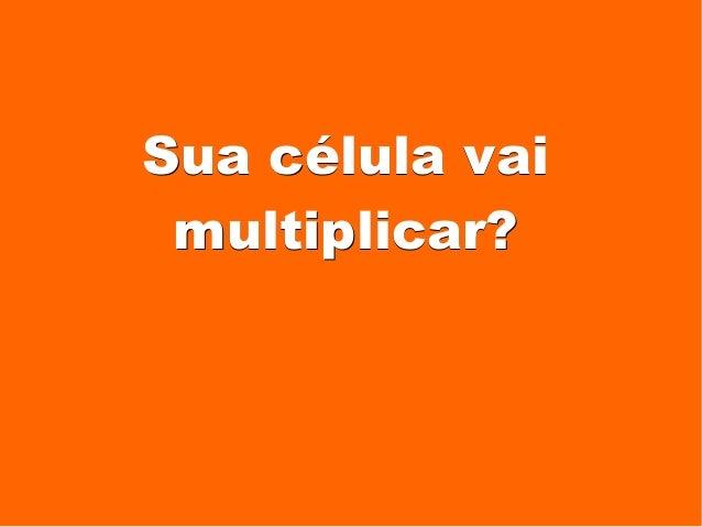 Sua célula vaiSua célula vai multiplicar?multiplicar?