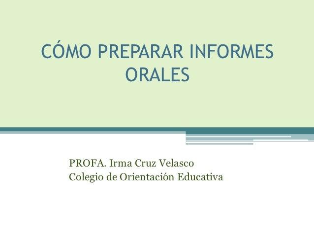CÓMO PREPARAR INFORMES        ORALES  PROFA. Irma Cruz Velasco  Colegio de Orientación Educativa