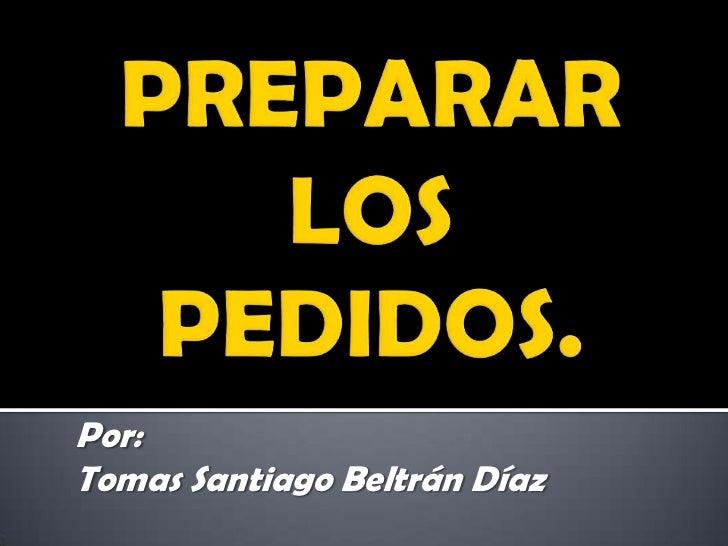 PREPARAR LOS PEDIDOS.<br />Por:<br />Tomas Santiago Beltrán Díaz <br />