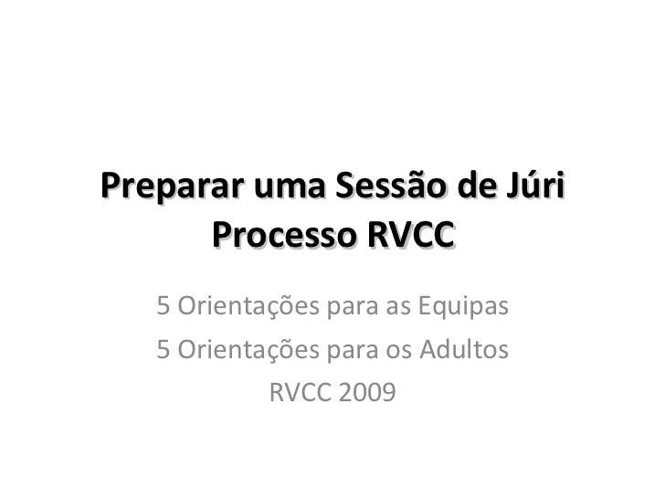 Preparar uma Sessão de Júri Processo RVCC 5 Orientações para as Equipas 5 Orientações para os Adultos RVCC 2009
