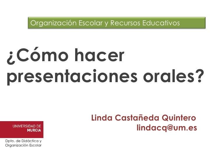 Organización Escolar y Recursos Educativos<br />¿Cómo hacer presentaciones orales?<br />Linda Castañeda Quintero<br />lind...